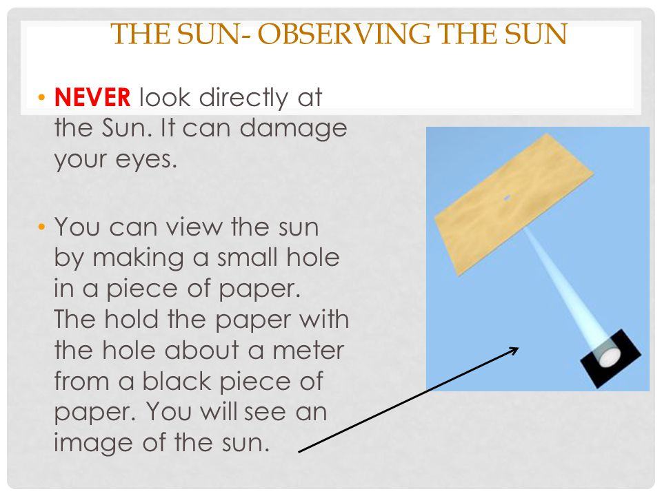 THE SUN- OBSERVING THE SUN NEVER look directly at the Sun. It can damage your eyes. You can view the sun by making a small hole in a piece of paper. T