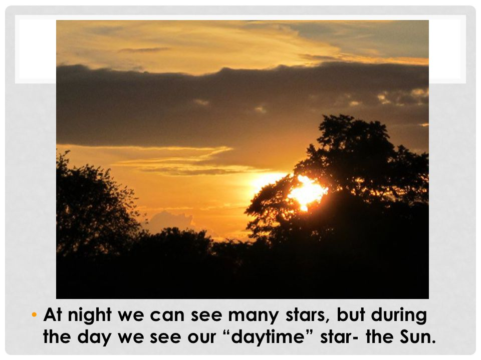 "At night we can see many stars, but during the day we see our ""daytime"" star- the Sun."