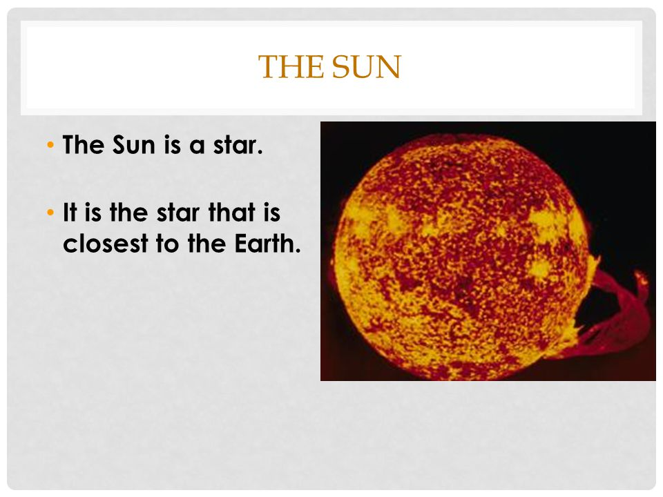 THE SUN The Sun is a star. It is the star that is closest to the Earth.