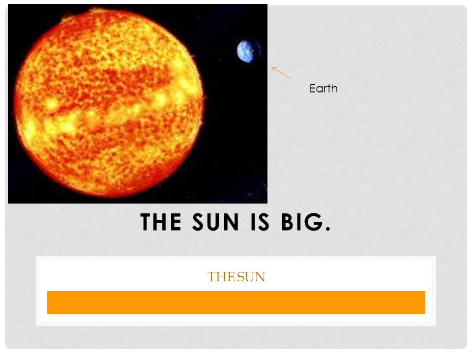 THE SUN IS BIG. THE SUN Earth