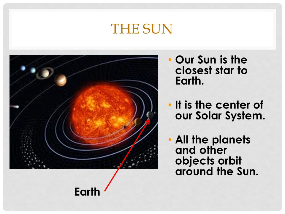 THE SUN Our Sun is the closest star to Earth. It is the center of our Solar System. All the planets and other objects orbit around the Sun. Earth