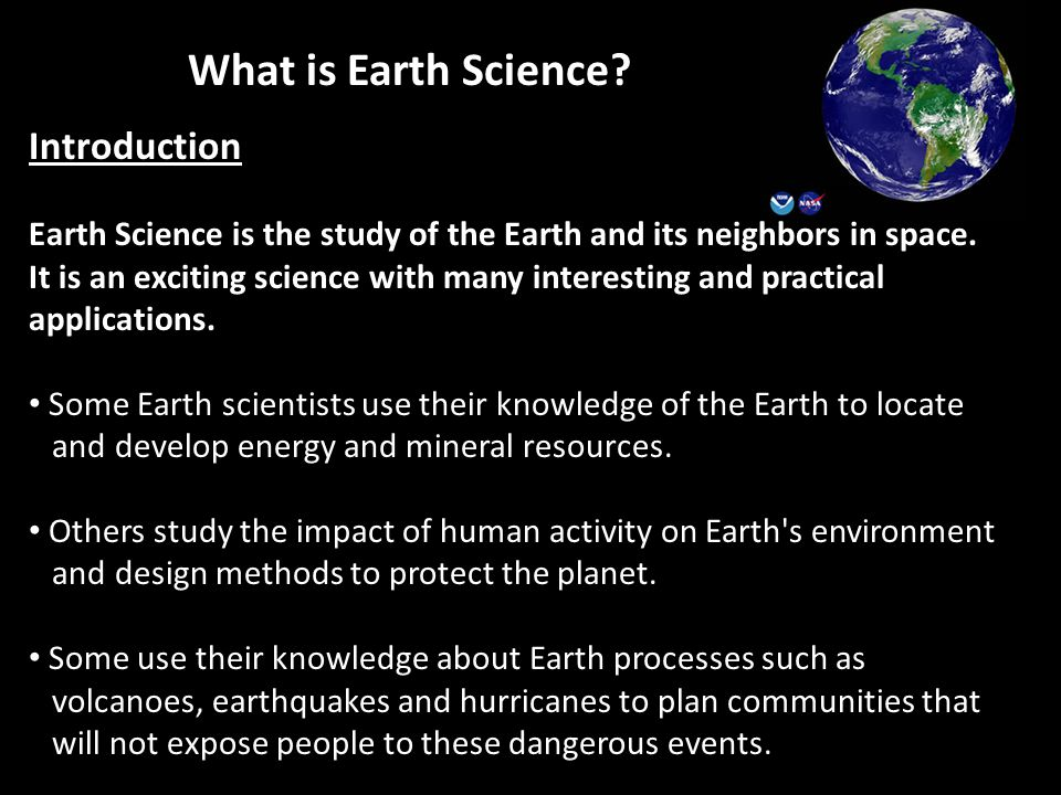 What is Earth Science? Introduction Earth Science is the study of the Earth and its neighbors in space. It is an exciting science with many interestin