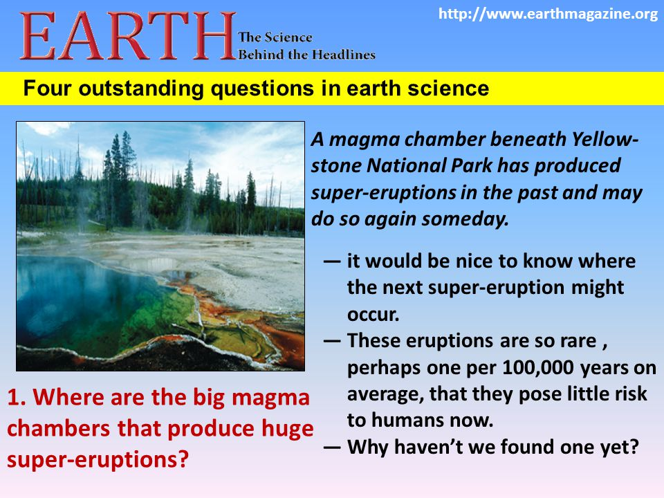 Four outstanding questions in earth science A magma chamber beneath Yellow­ stone National Park has produced super-eruptions in the past and may do so