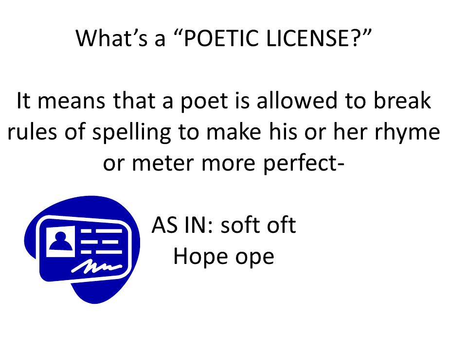 "What's a ""POETIC LICENSE?"" It means that a poet is allowed to break rules of spelling to make his or her rhyme or meter more perfect- AS IN: soft oft"