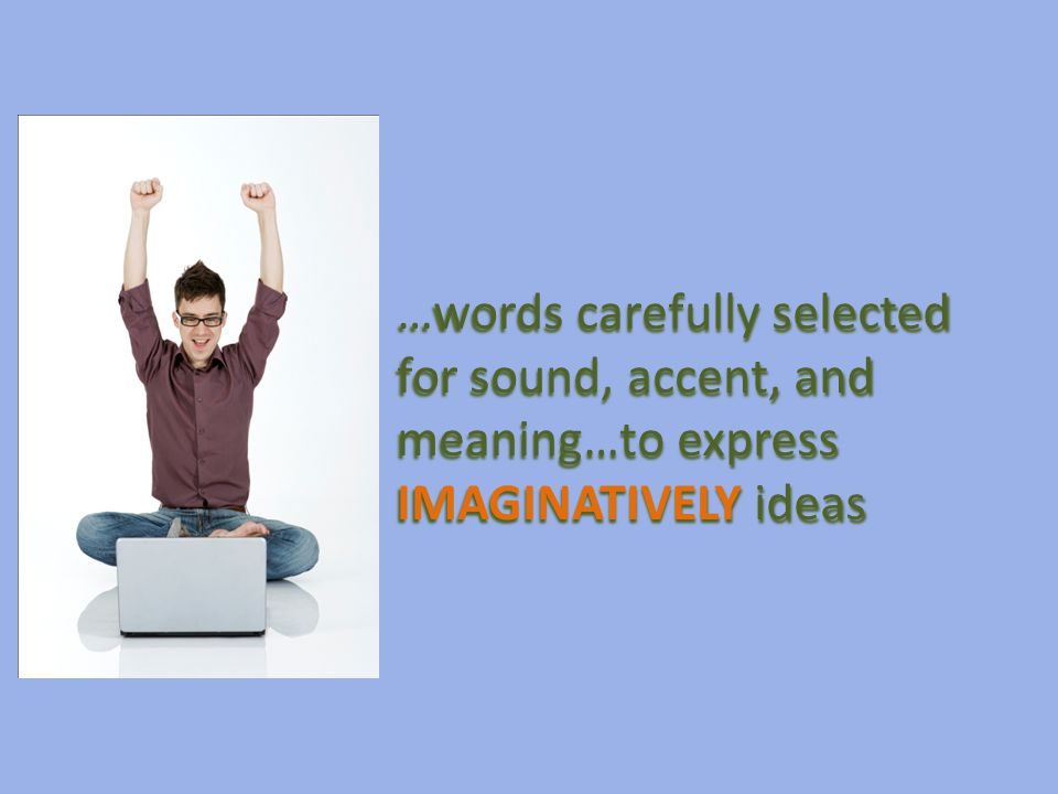 …words carefully selected for sound, accent, and meaning…to express IMAGINATIVELY ideas