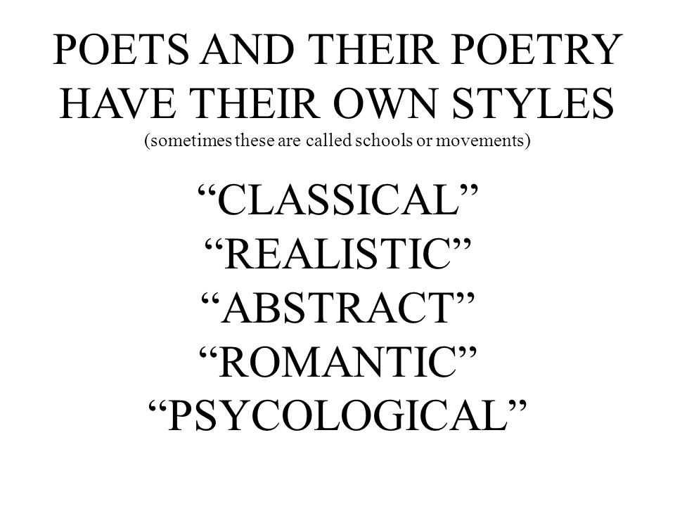 "POETS AND THEIR POETRY HAVE THEIR OWN STYLES (sometimes these are called schools or movements) ""CLASSICAL"" ""REALISTIC"" ""ABSTRACT"" ""ROMANTIC"" ""PSYCOLOG"