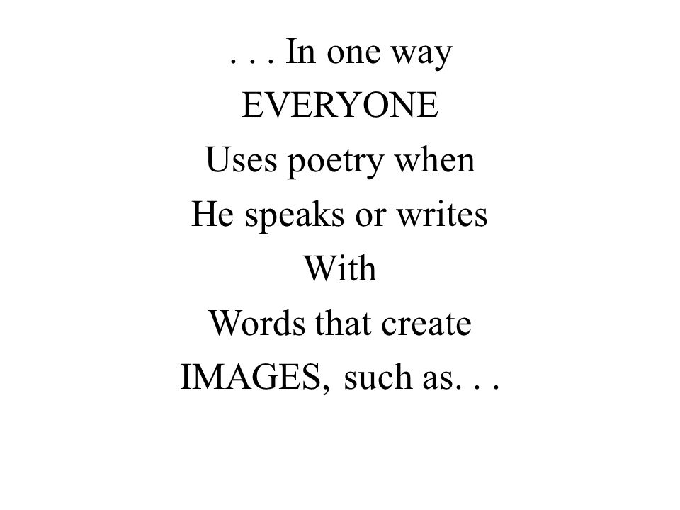 ... In one way EVERYONE Uses poetry when He speaks or writes With Words that create IMAGES, such as...