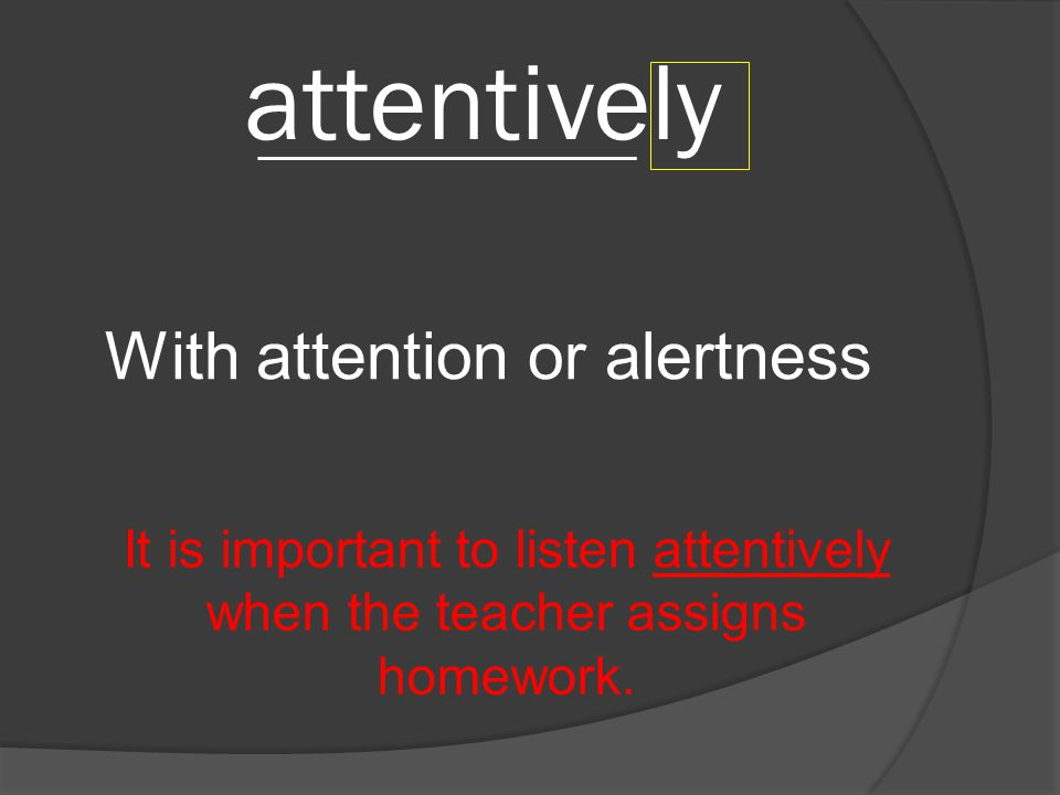 attentively With attention or alertness __________________________ It is important to listen attentively when the teacher assigns homework.