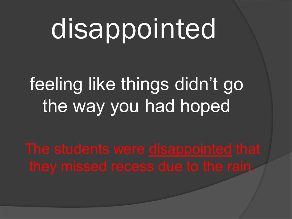 disappointed feeling like things didn't go the way you had hoped The students were disappointed that they missed recess due to the rain.