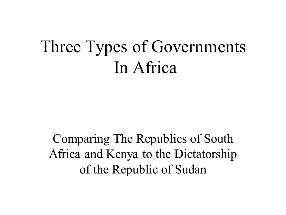 Three Types of Governments In Africa Comparing The Republics of South Africa and Kenya to the Dictatorship of the Republic of Sudan