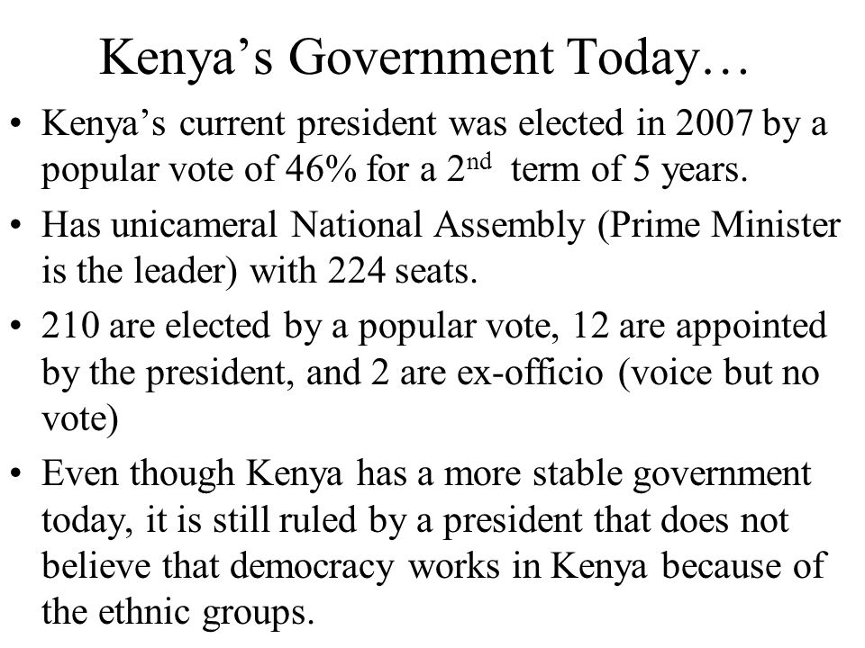 Kenya's Government Today… Kenya's current president was elected in 2007 by a popular vote of 46% for a 2 nd term of 5 years. Has unicameral National A