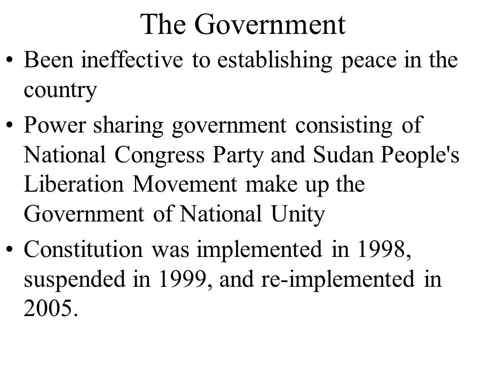 The Government Been ineffective to establishing peace in the country Power sharing government consisting of National Congress Party and Sudan People's