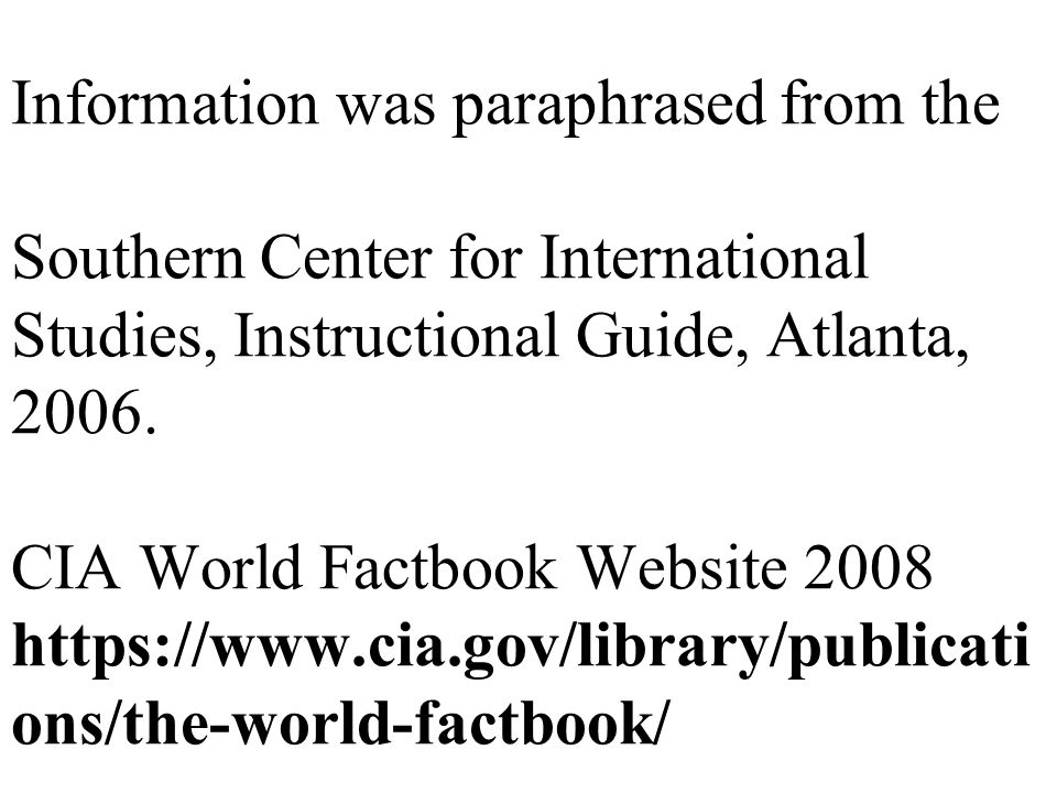 Information was paraphrased from the Southern Center for International Studies, Instructional Guide, Atlanta, 2006. CIA World Factbook Website 2008 ht