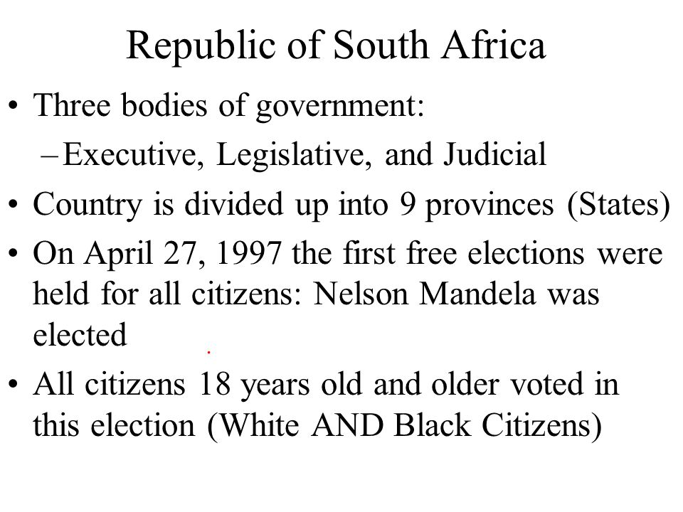 Republic of South Africa Three bodies of government: –Executive, Legislative, and Judicial Country is divided up into 9 provinces (States) On April 27