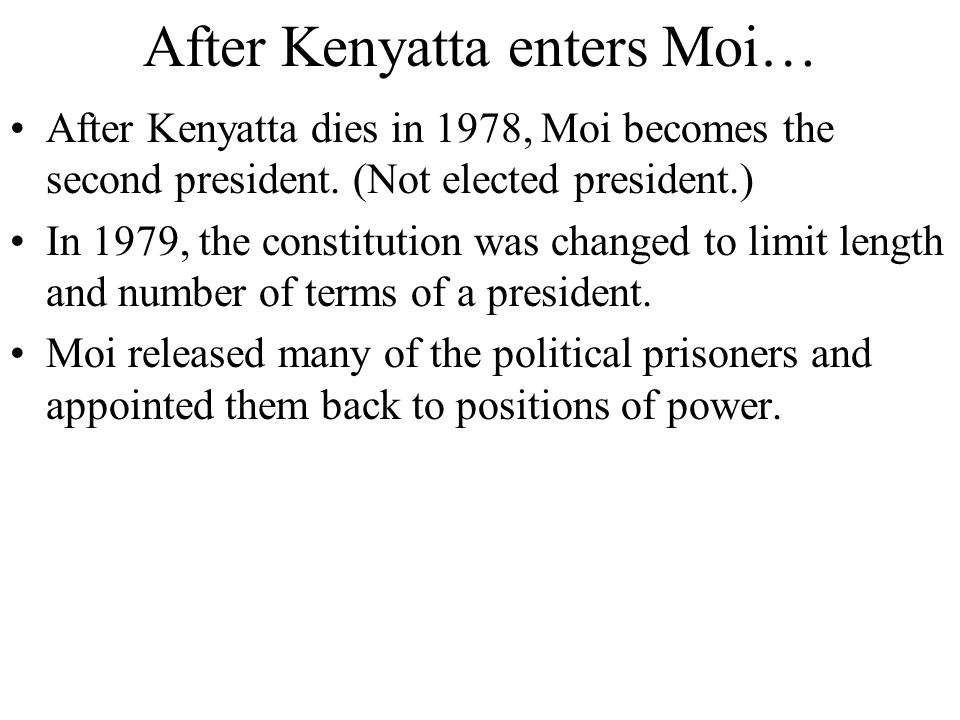 After Kenyatta enters Moi… After Kenyatta dies in 1978, Moi becomes the second president. (Not elected president.) In 1979, the constitution was chang
