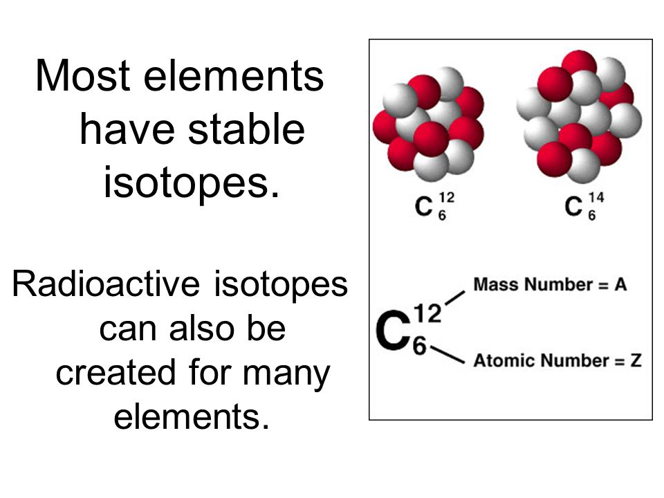 Most elements have stable isotopes. Radioactive isotopes can also be created for many elements.