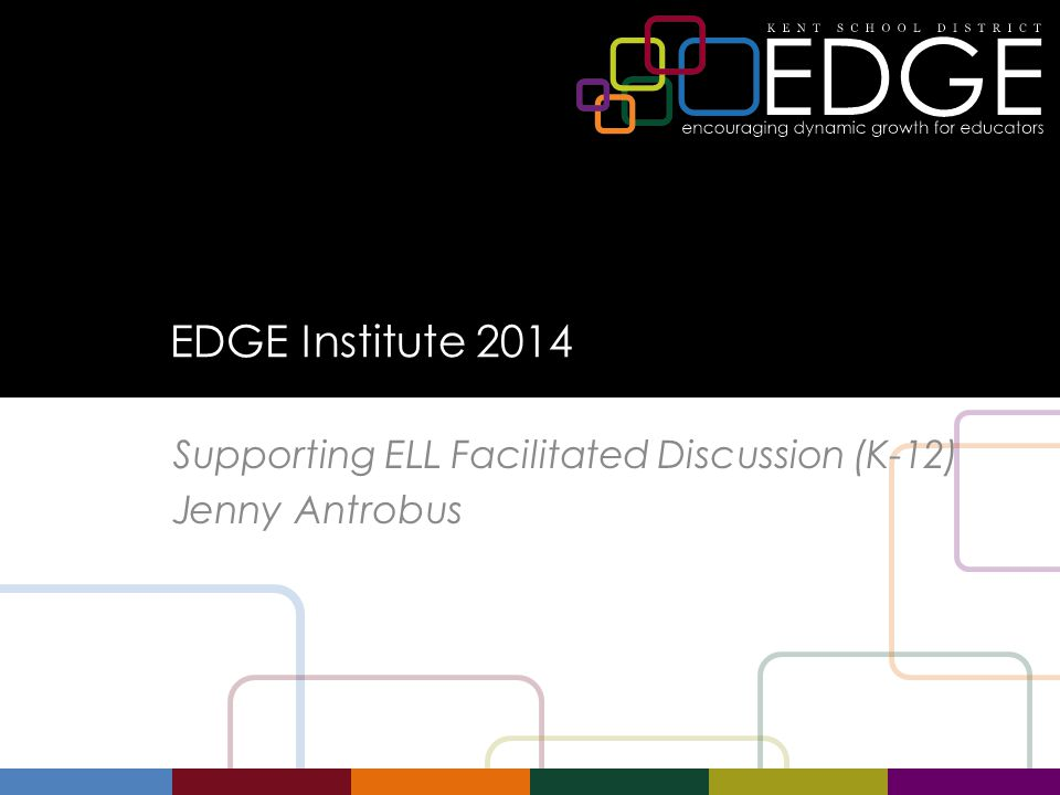 EDGE Institute 2014 Supporting ELL Facilitated Discussion (K-12) Jenny Antrobus