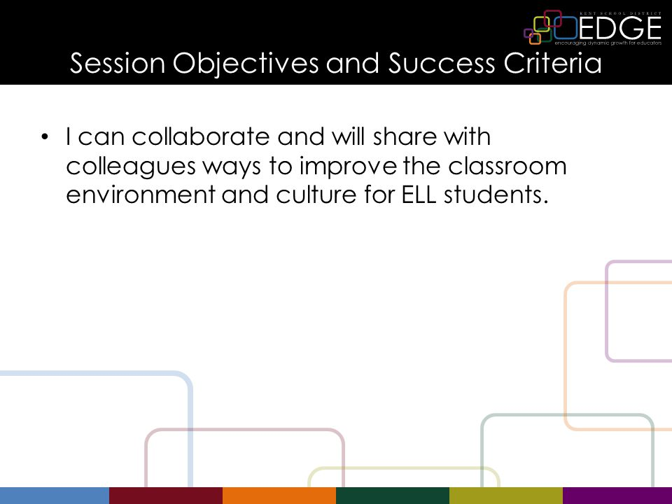 Session Objectives and Success Criteria I can collaborate and will share with colleagues ways to improve the classroom environment and culture for ELL students.
