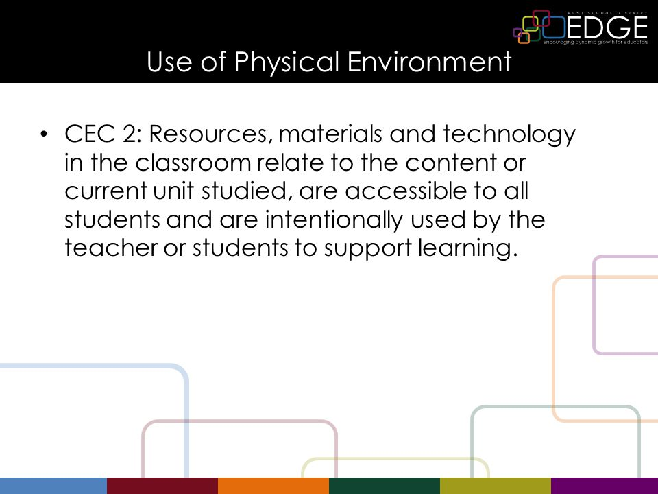 Use of Physical Environment CEC 2: Resources, materials and technology in the classroom relate to the content or current unit studied, are accessible to all students and are intentionally used by the teacher or students to support learning.