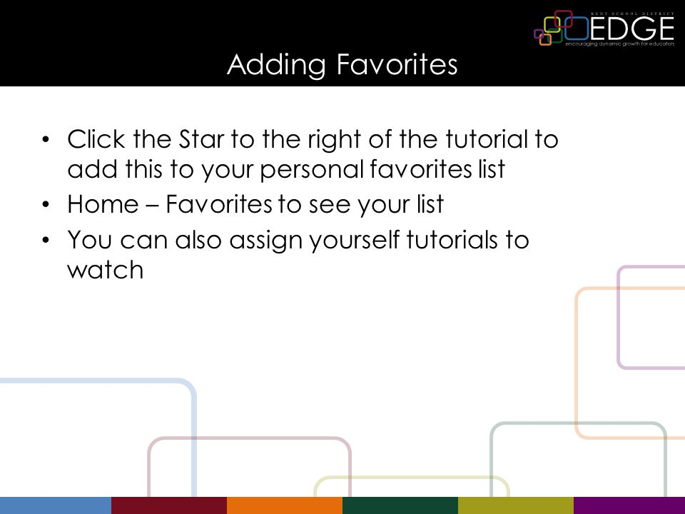 Adding Favorites Click the Star to the right of the tutorial to add this to your personal favorites list Home – Favorites to see your list You can also assign yourself tutorials to watch