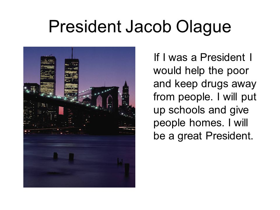 President Jacob Olague If I was a President I would help the poor and keep drugs away from people.