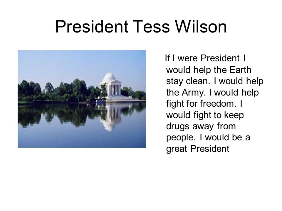 President Tess Wilson If I were President I would help the Earth stay clean.