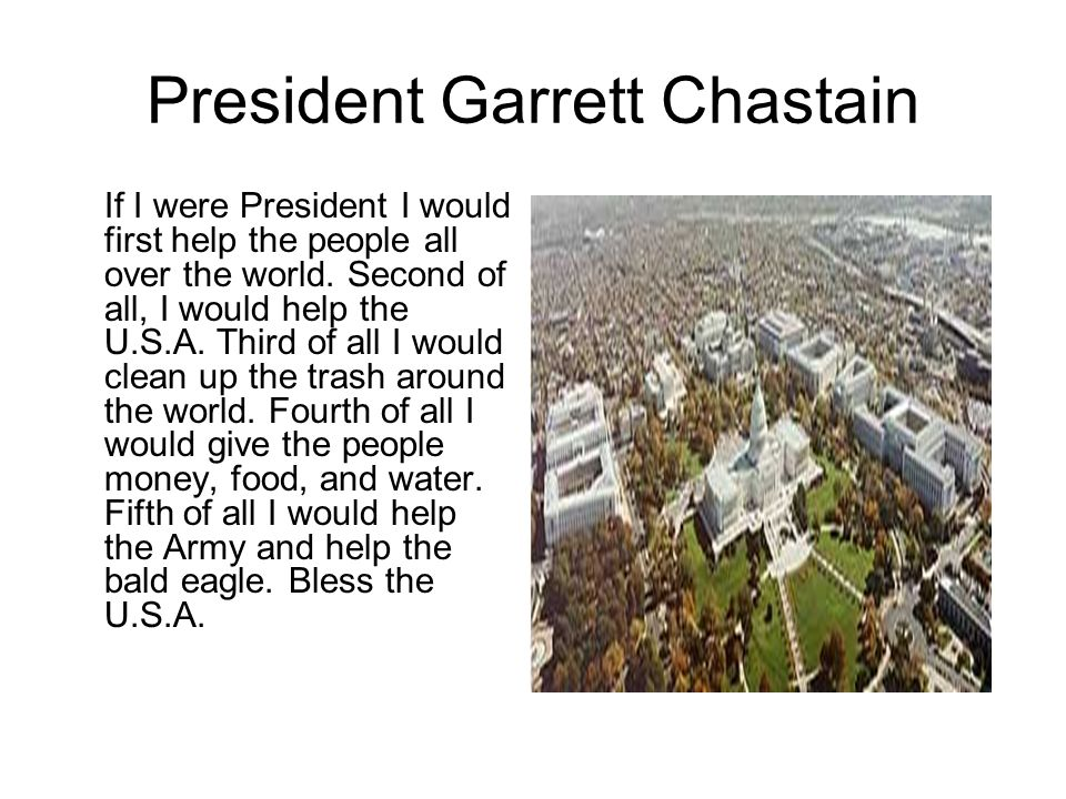 President Garrett Chastain If I were President I would first help the people all over the world.