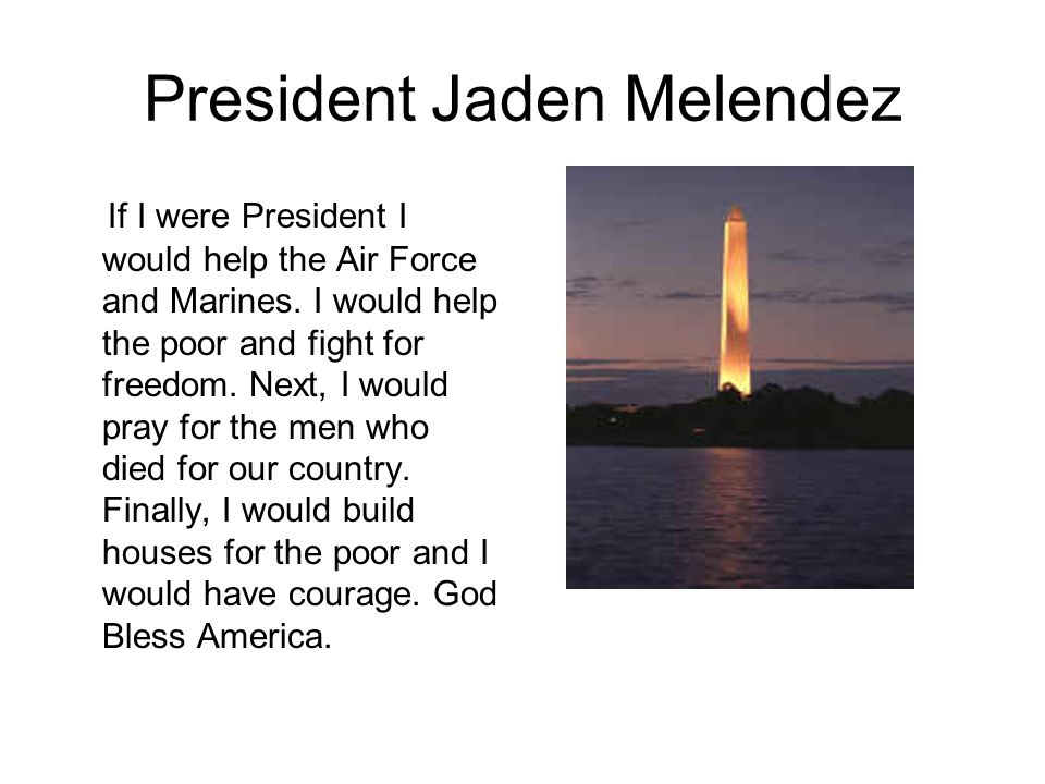 President Jaden Melendez If I were President I would help the Air Force and Marines.