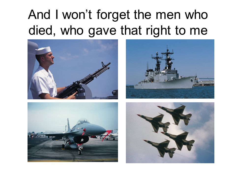 And I won't forget the men who died, who gave that right to me