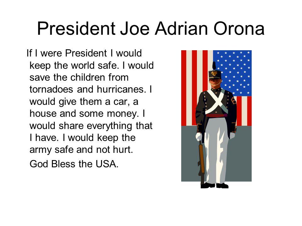 President Joe Adrian Orona If I were President I would keep the world safe.