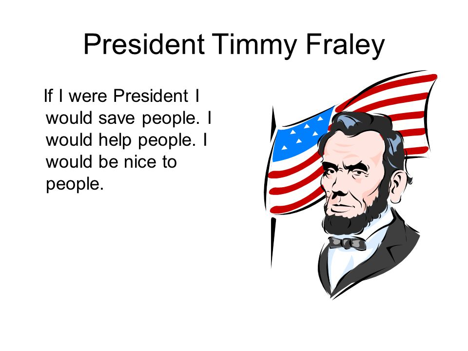President Timmy Fraley If I were President I would save people.