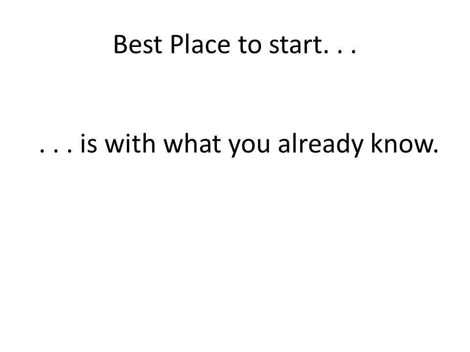 Best Place to start...... is with what you already know.