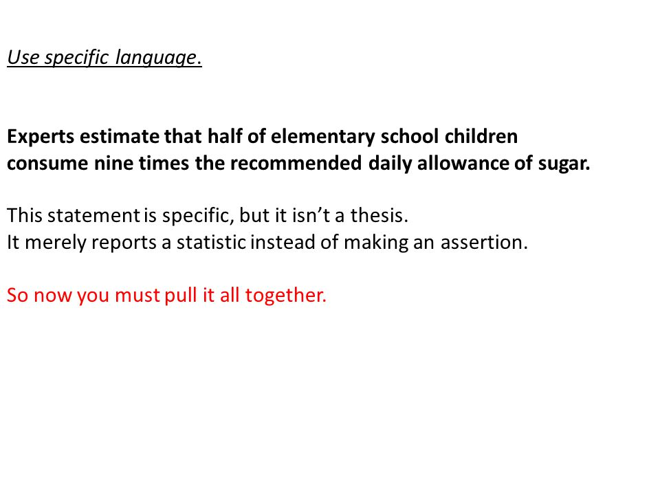 Use specific language. Experts estimate that half of elementary school children consume nine times the recommended daily allowance of sugar. This stat