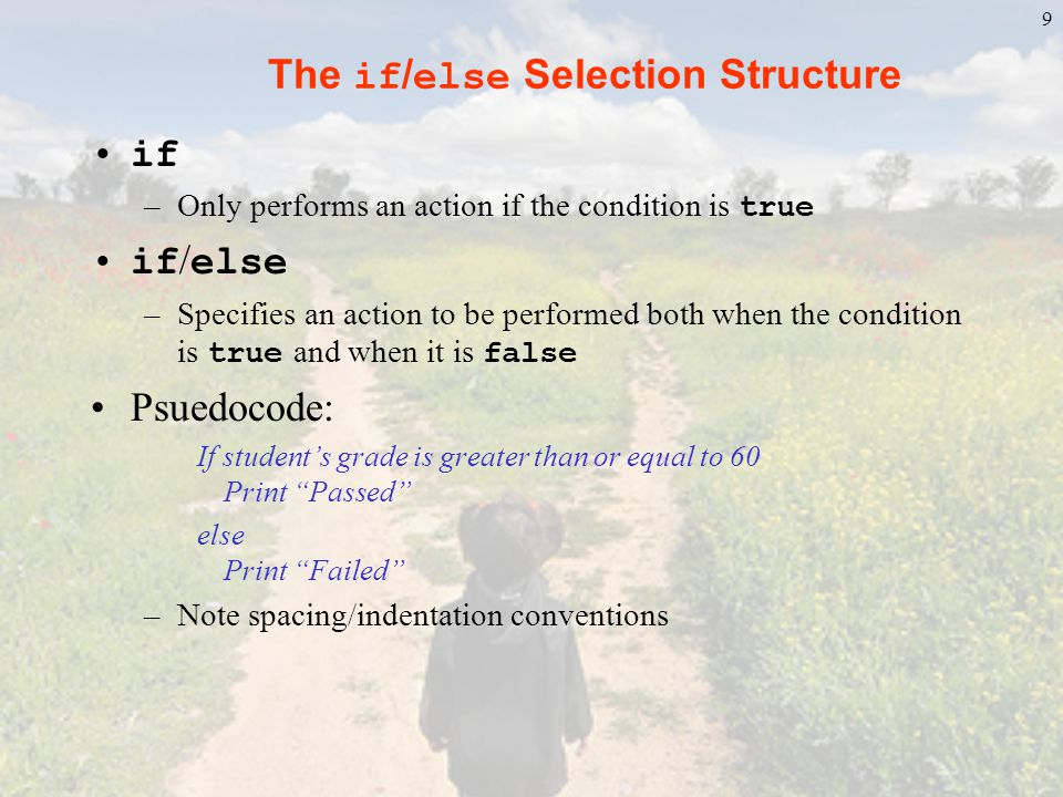 10 The if / else Selection Structure C code: if ( grade >= 60 ) printf( Passed\n ); else printf( Failed\n ); Ternary conditional operator ( ?: ) DO NOT USE.
