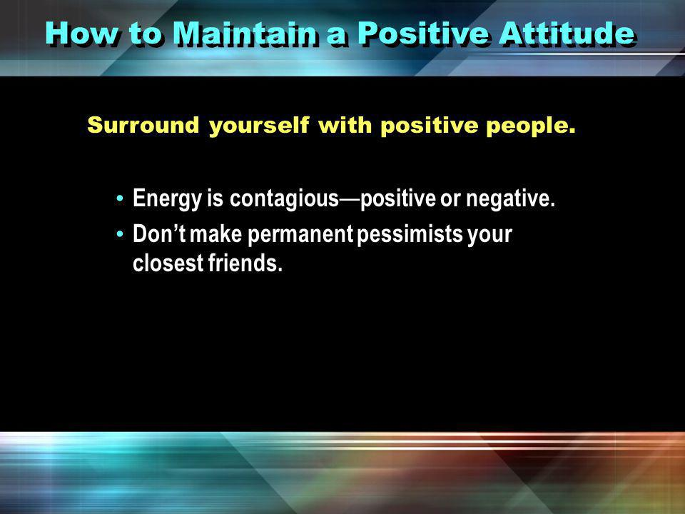 How to Maintain a Positive Attitude Think positively.