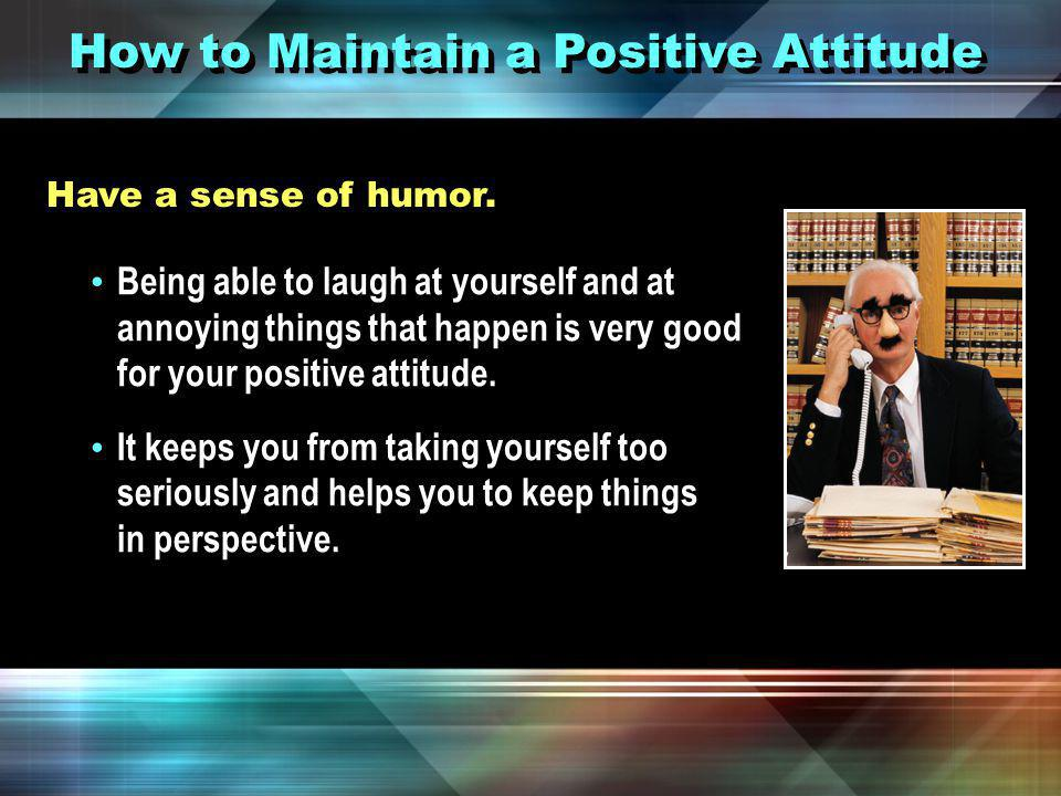 How to Maintain a Positive Attitude Surround yourself with positive people.