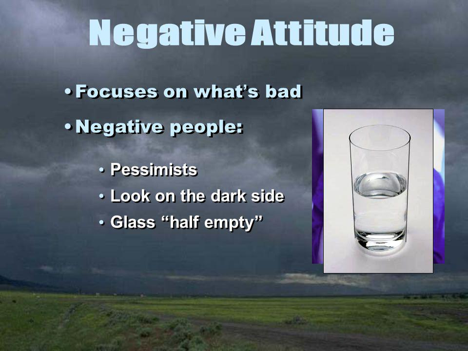 Pessimists Look on the dark side Glass half empty Pessimists Look on the dark side Glass half empty Focuses on what ' s bad Negative people: Focuses on what ' s bad Negative people: