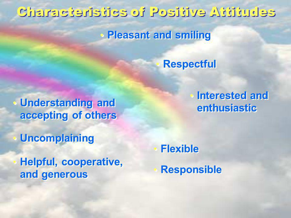 Characteristics of Positive Attitudes Pleasant and smiling Interested and enthusiastic Understanding and accepting of others Respectful Uncomplaining Helpful, cooperative, and generous Flexible Responsible