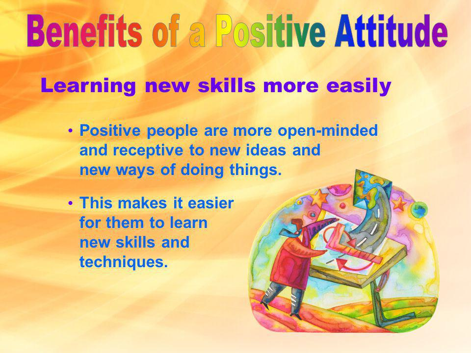 Learning new skills more easily Positive people are more open-minded and receptive to new ideas and new ways of doing things.