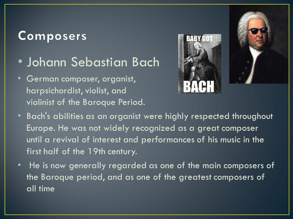 Johann Sebastian Bach German composer, organist, harpsichordist, violist, and violinist of the Baroque Period. Bach's abilities as an organist were hi