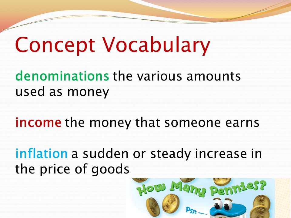 Concept Vocabulary denominations the various amounts used as money income the money that someone earns inflation a sudden or steady increase in the price of goods