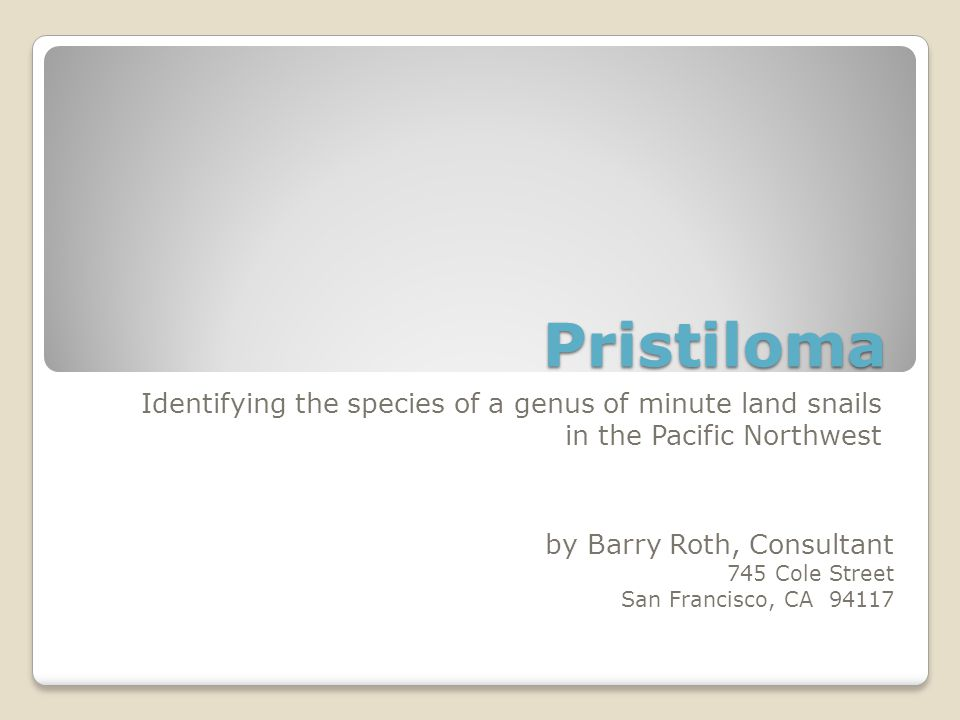 Pristiloma Identifying the species of a genus of minute land snails in the Pacific Northwest by Barry Roth, Consultant 745 Cole Street San Francisco,
