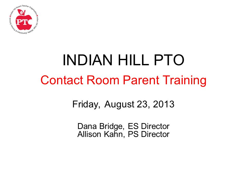 INDIAN HILL PTO Contact Room Parent Training Friday, August 23, 2013 Dana Bridge, ES Director Allison Kahn, PS Director