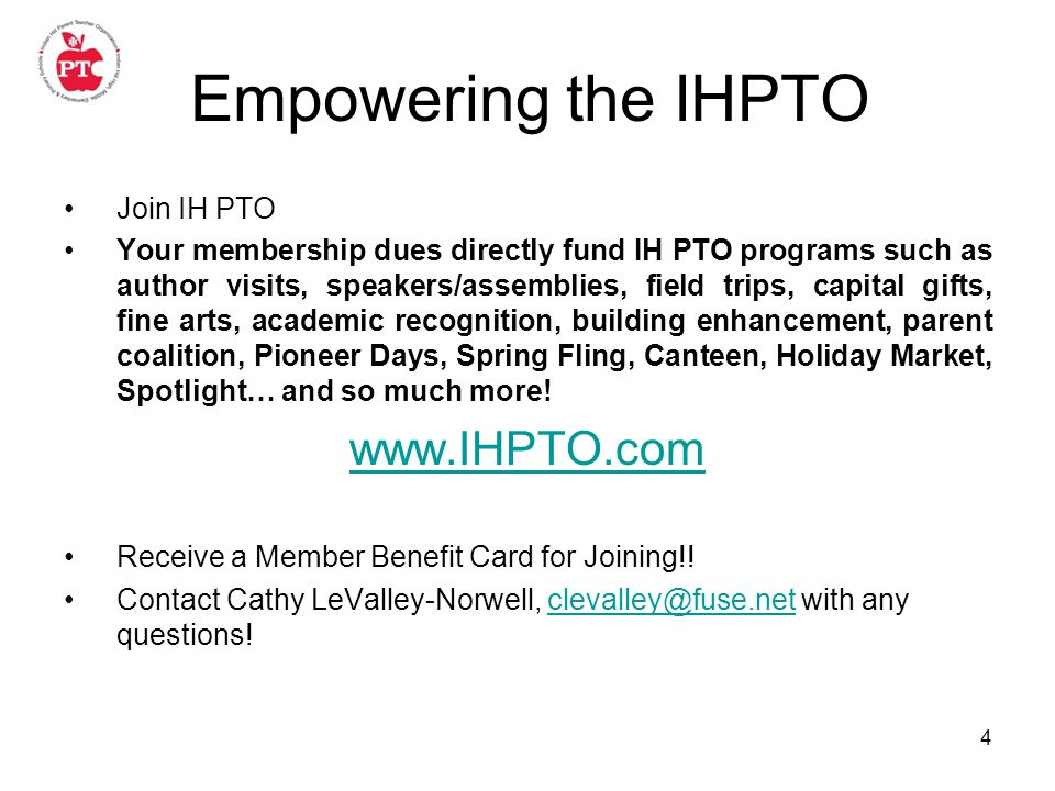 4 Empowering the IHPTO Join IH PTO Your membership dues directly fund IH PTO programs such as author visits, speakers/assemblies, field trips, capital gifts, fine arts, academic recognition, building enhancement, parent coalition, Pioneer Days, Spring Fling, Canteen, Holiday Market, Spotlight… and so much more.