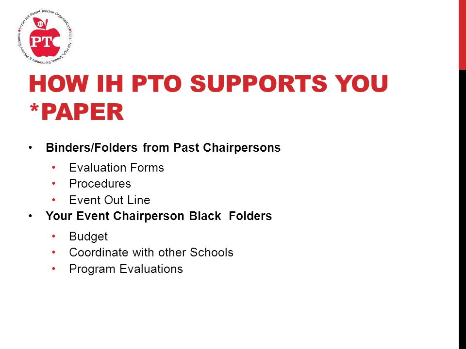 HOW IH PTO SUPPORTS YOU *PAPER Binders/Folders from Past Chairpersons Evaluation Forms Procedures Event Out Line Your Event Chairperson Black Folders Budget Coordinate with other Schools Program Evaluations