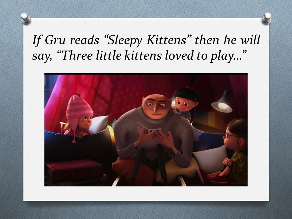If Gru reads Sleepy Kittens then he will say, Three little kittens loved to play…