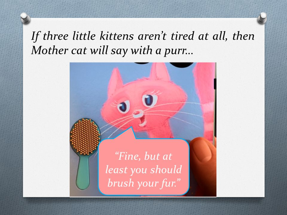 If three little kittens aren't tired at all, then Mother cat will say with a purr… Fine, but at least you should brush your fur.