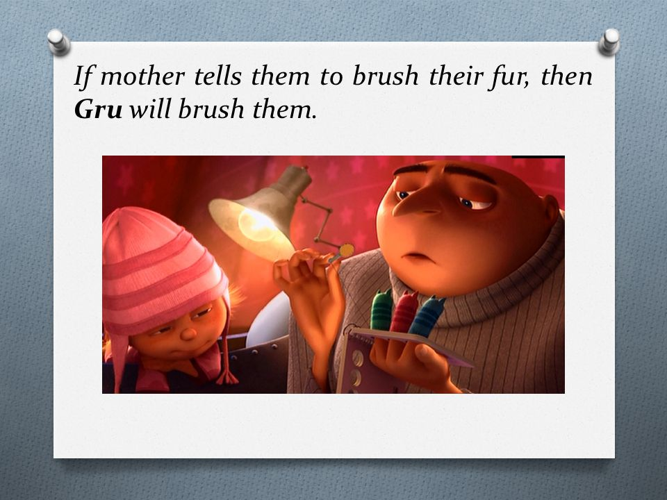If mother tells them to brush their fur, then Gru will brush them.