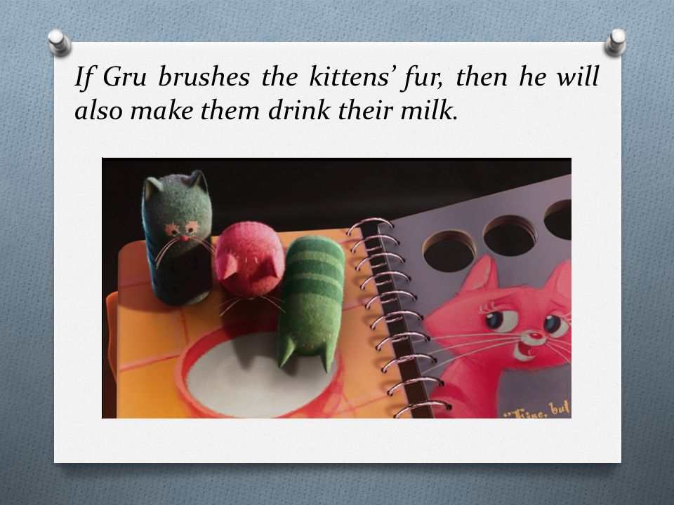 If Gru brushes the kittens' fur, then he will also make them drink their milk.