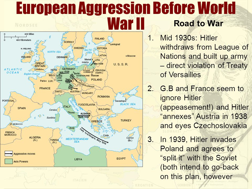 European Aggression Before World War II Road to War 1.Mid 1930s: Hitler withdraws from League of Nations and built up army – direct violation of Treaty of Versailles 2.G.B and France seem to ignore Hitler (appeasement!) and Hitler annexes Austria in 1938 and eyes Czechoslovakia 3.In 1939, Hitler invades Poland and agrees to split it with the Soviet (both intend to go-back on this plan, however